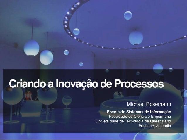 Criando a Inovação de Processos                                  Michael Rosemann                       Escola de Sistemas...