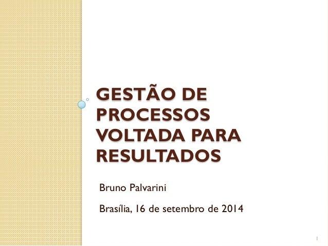 GESTÃO DE PROCESSOS VOLTADA PARA RESULTADOS 1 Bruno Palvarini Brasília, 16 de setembro de 2014