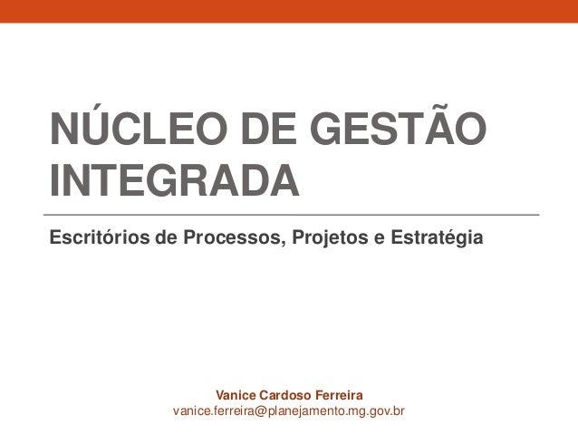 NÚCLEO DE GESTÃO INTEGRADA Escritórios de Processos, Projetos e Estratégia Vanice Cardoso Ferreira vanice.ferreira@planeja...