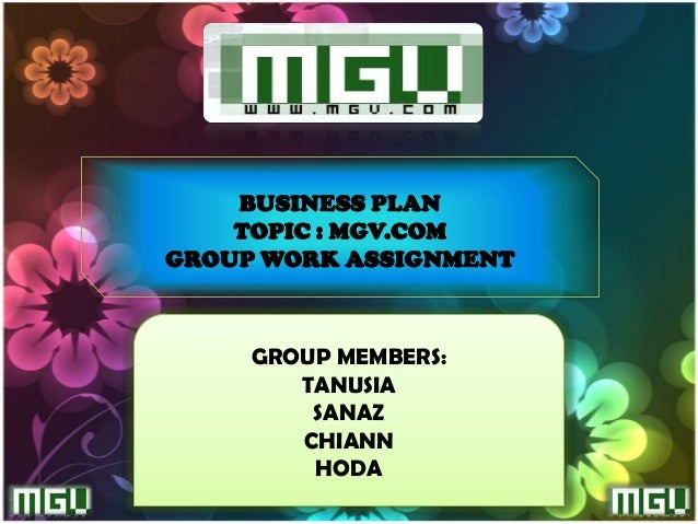 BUSINESS PLAN    TOPIC : MGV.COMGROUP WORK ASSIGNMENT     GROUP MEMBERS:        TANUSIA         SANAZ        CHIANN       ...
