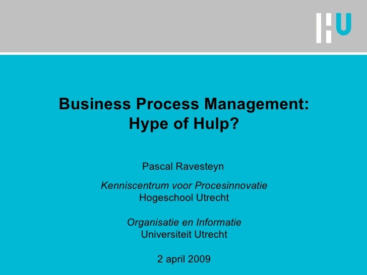 Business Process Management: Hype of Hulp? Kenniscentrum voor Procesinnovatie Hogeschool Utrecht Organisatie en Informatie...