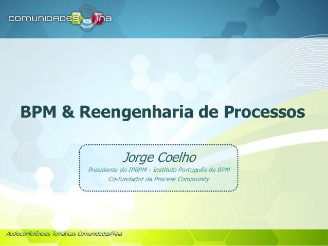 Audioconferências Temáticas Comunidades@ina BPM & Reengenharia de Processos Jorge Coelho Presidente do IPBPM - Instituto P...