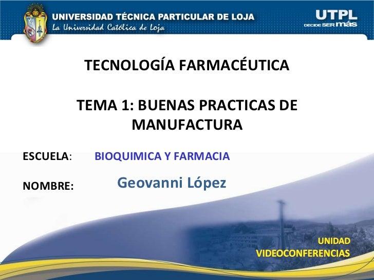 ESCUELA :  BIOQUIMICA Y FARMACIA   NOMBRE: TECNOLOGÍA FARMACÉUTICA TEMA 1: BUENAS PRACTICAS DE MANUFACTURA Geovanni López