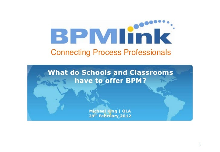 Connecting Process ProfessionalsWhat do Schools and Classrooms      have to offer BPM?          Michael King   QLA        ...