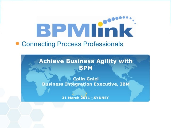 Achieve Business Agility with BPM Colin Gniel Business Integration Executive, IBM 31 March 2011 - SYDNEY