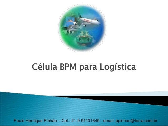 Célula BPM para Logística Paulo Henrique Pinhão – Cel.: 21-9-91101649 - email: ppinhao@terra.com.br