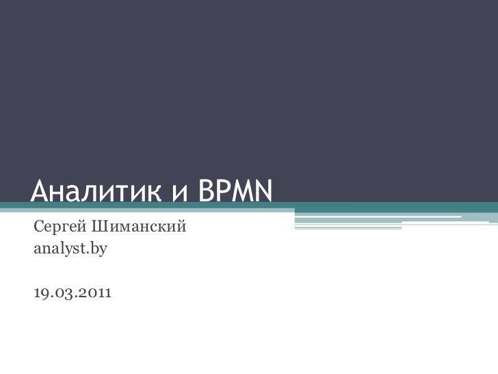 Аналитик и BPMN<br />Сергей Шиманский<br />analyst.by<br />19.03.2011<br />