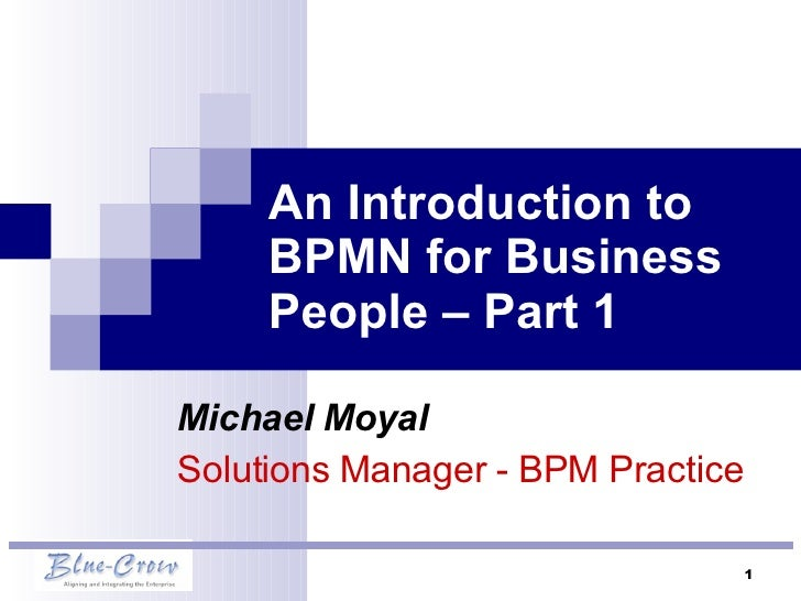An Introduction to BPMN for Business People – Part 1 Michael Moyal Solutions Manager - BPM Practice
