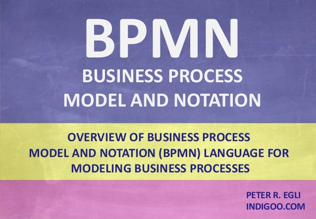 © Peter R. Egli 2015 1/24 Rev. 1.60 BPMN – Business Process Model and Notation indigoo.com OVERVIEW OF BUSINESS PROCESS MO...