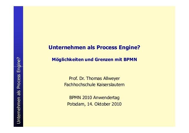 Engine? Unternehmen als Process Engine? Möglichkeiten und Grenzen mit BPMN UnternehmenalsProcessEngine? Prof. Dr. Thomas A...