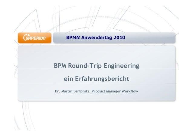 BPMN Anwendertag 2010BPMN Anwendertag 2010 BPM Round-Trip Engineeringp g g ein Erfahrungsbericht Dr. Martin Bartonitz, Pro...