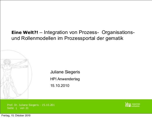 Prof. Dr. Juliane Siegeris - 15.10.201 Seite von 21 Eine Welt?! – Integration von Prozess- Organisations- und Rollenmodell...