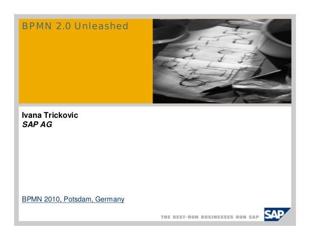 BPMN 2.0 Unleashed Ivana Trickovic SAP AG BPMN 2010, Potsdam, Germany