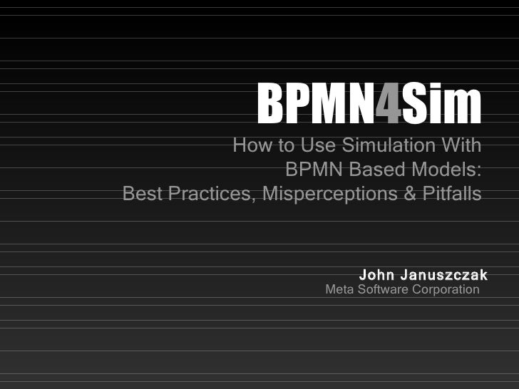 BPMN 4 Sim How to Use Simulation With BPMN Based Models: Best Practices, Misperceptions & Pitfalls John Januszczak Meta So...