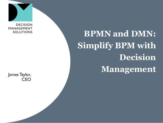 BPMN and DMN: Simplify BPM with Decision ManagementJamesTaylor, CEO