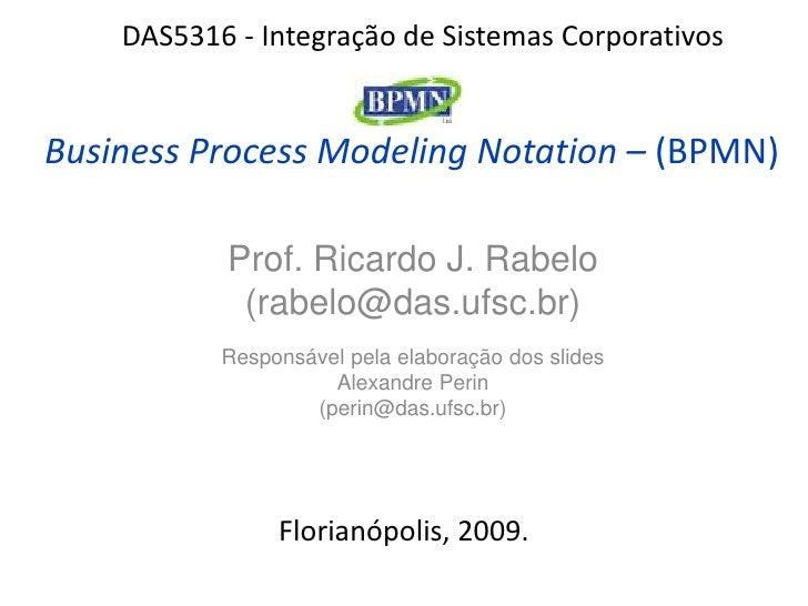 DAS5316 - Integração de Sistemas Corporativos   Business Process Modeling Notation – (BPMN)             Prof. Ricardo J. R...