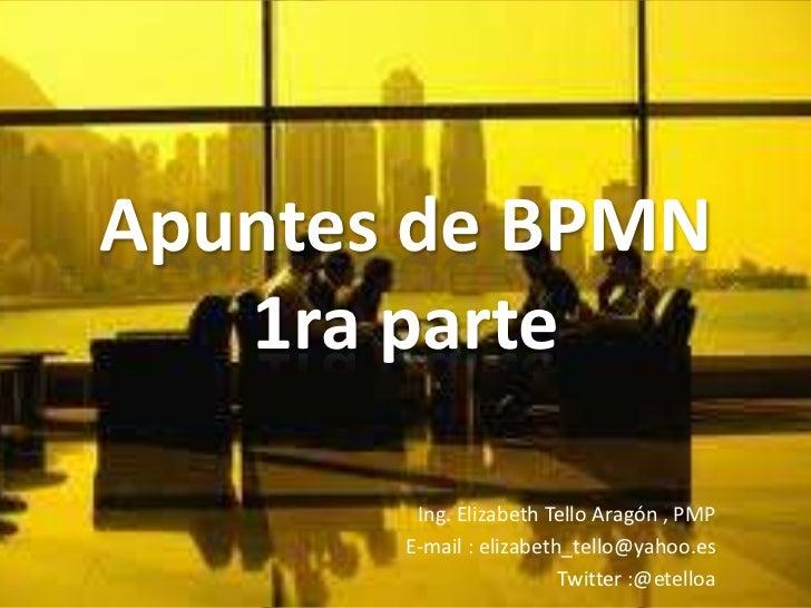 Apuntes de BPMN   1ra parte        Ing. Elizabeth Tello Aragón , PMP       E-mail : elizabeth_tello@yahoo.es              ...