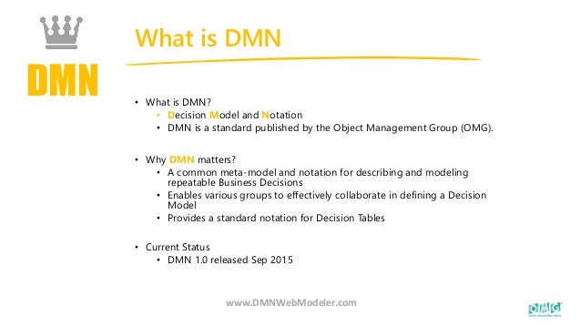 DMN What is DMN www.DMNWebModeler.com • What is DMN? • Decision Model and Notation • DMN is a standard published by the Ob...