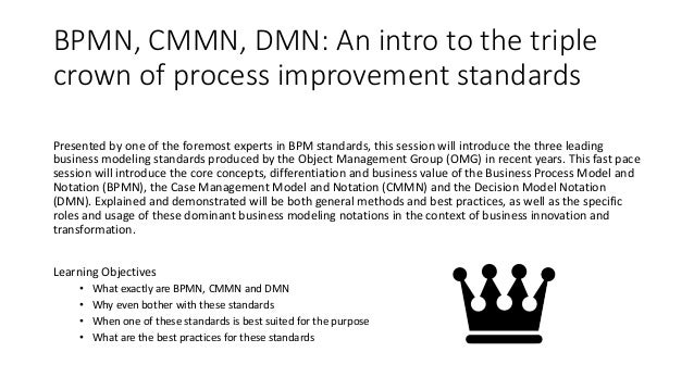 BPMN, CMMN, DMN: An intro to the triple crown of process improvement standards Presented by one of the foremost experts in...