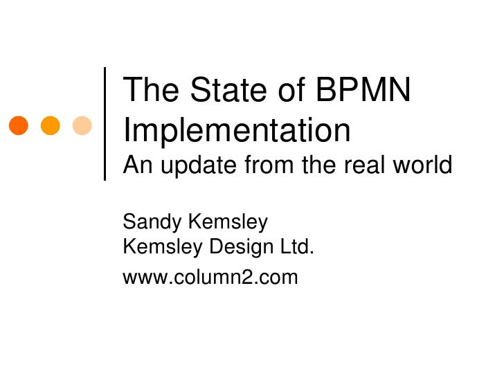 The State of BPMN ImplementationAn update from the real world<br />Sandy KemsleyKemsley Design Ltd.<br />www.column2.com<b...