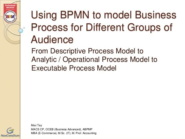 Using BPMN to model Business Process for Different Groups of Audience From Descriptive Process Model to Analytic / Operati...