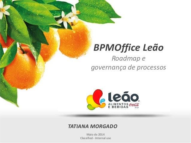 BPMOffice Leão Roadmap e governança de processos TATIANA MORGADO Maio de 2014 Classified - Internal use