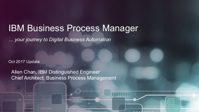 1 © 2017 IBM Corporation IBM Business Process Manager … your journey to Digital Business Automation Oct 2017 Update Allen ...