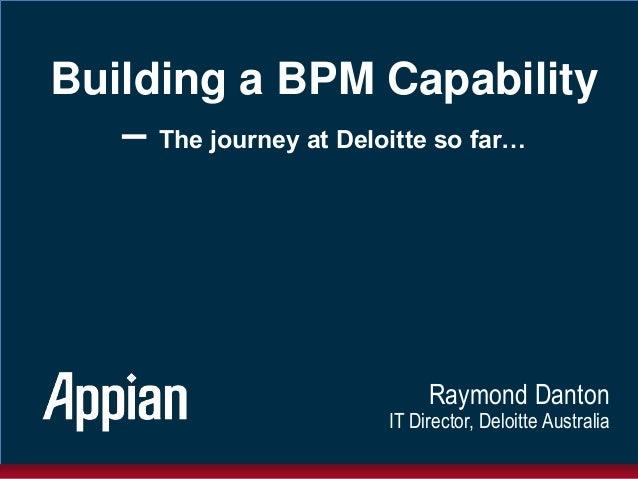 Building a BPM Capability– The journey at Deloitte so far…Raymond DantonIT Director, Deloitte Australia