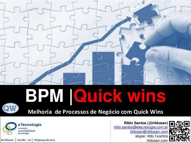 BPM|Quickwins(GanhosRápidos) Versão 10 Jun 2015rildo.santos@etecnologia.com.br | etecnologia.com.br | rildosan@rildosan.co...
