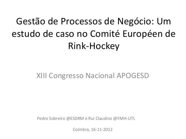 Gestão de Processos de Negócio: Umestudo de caso no Comité Européen deRink-HockeyXIII Congresso Nacional APOGESDPedro Sobr...