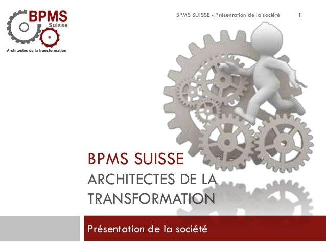 BPMS SUISSE - Présentation de la société  BPMS SUISSE ARCHITECTES DE LA TRANSFORMATION Présentation de la société  1