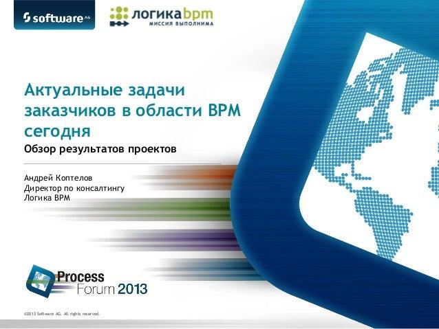 Актуальные задачи заказчиков в области BPM сегодня Обзор результатов проектов Андрей Коптелов Директор по консалтингу Логи...