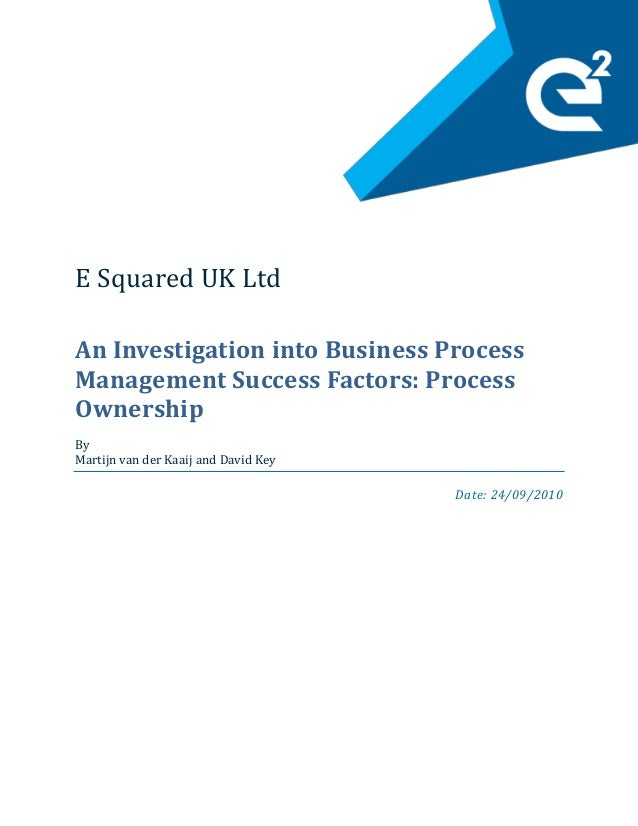 E Squared UK Ltd An Investigation into Business Process Management Success Factors: Process Ownership By Martijn van der K...