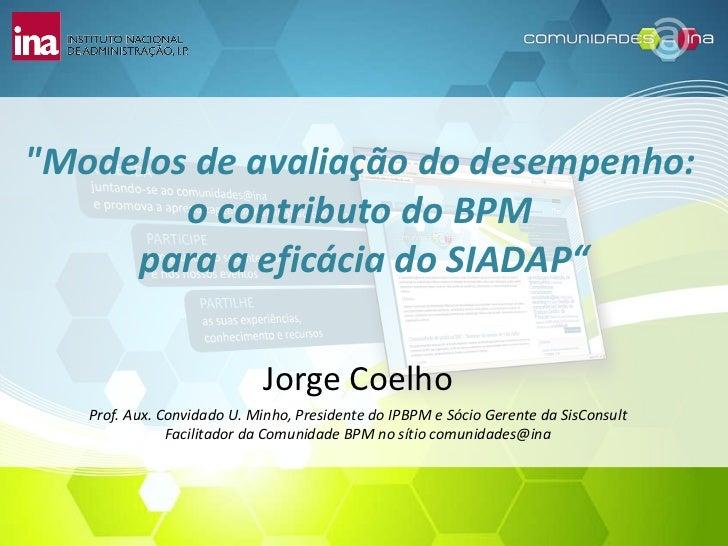 """""""Modelos de avaliação do desempenho:  o contributo do BPM  para a eficácia do SIADAP"""" Jorge Coelho Prof. Aux. Convida..."""