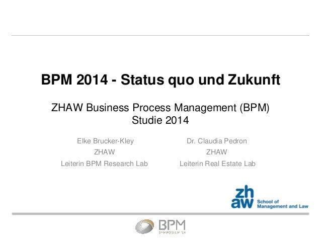 BPM 2014 - Status quo und Zukunft ZHAW Business Process Management (BPM) Studie 2014 Elke Brucker-Kley ZHAW Leiterin BPM R...