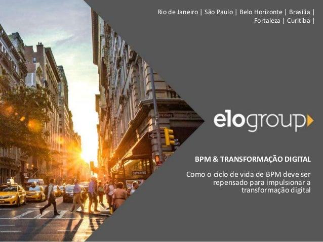 Rio de Janeiro | São Paulo | Belo Horizonte | Brasília | Fortaleza | Curitiba | BPM & TRANSFORMAÇÃO DIGITAL Como o ciclo d...