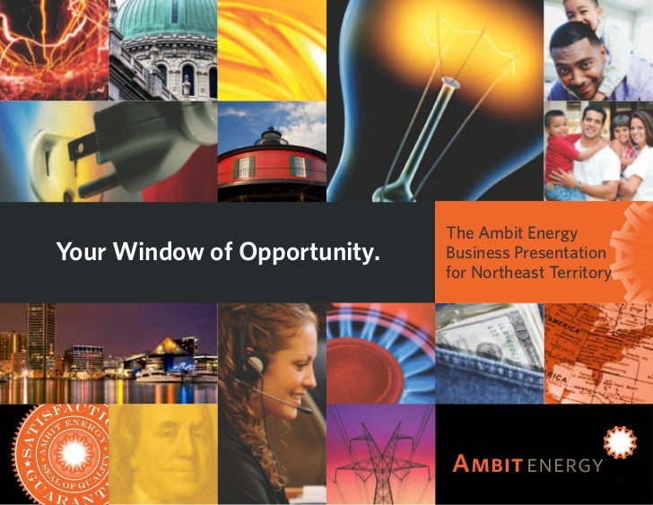 The Ambit EnergyYour Window of Opportunity.   Business Presentation                              for Northeast Territory  ...