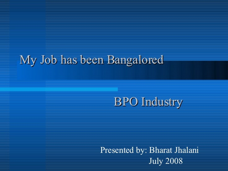 My Job has been Bangalored  BPO Industry Presented by: Bharat Jhalani July 2008
