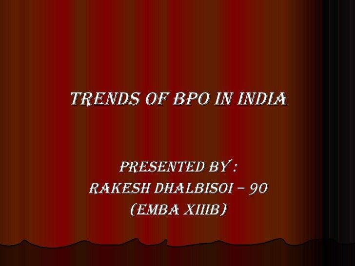 <ul><li>TRENDS OF BPO IN INDIA </li></ul><ul><li>Presented By : </li></ul><ul><li>Rakesh DhalBisoi – 90 </li></ul><ul><li>...