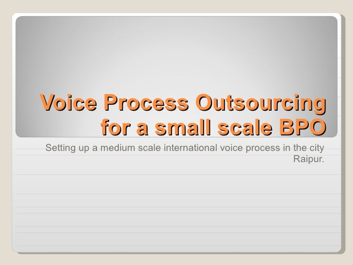 Voice Process Outsourcing for a small scale BPO Setting up a medium scale international voice process in the city Raipur.