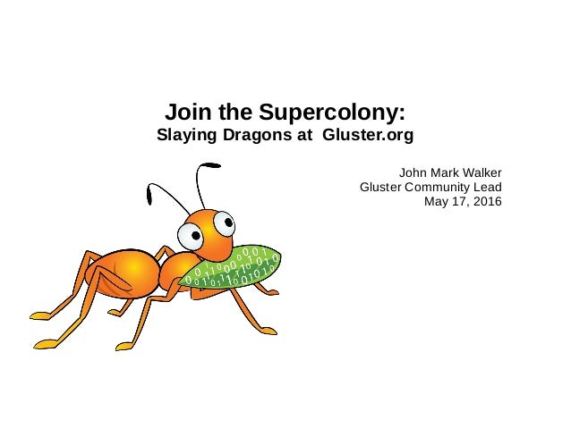 Join the Supercolony: Slaying Dragons at Gluster.org John Mark Walker Gluster Community Lead May 17, 2016