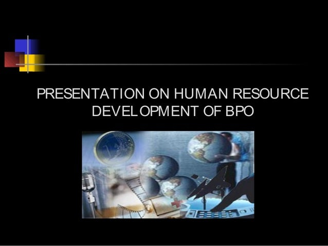 PRESENTATION ON HUMAN RESOURCE      DEVELOPMENT OF BPO