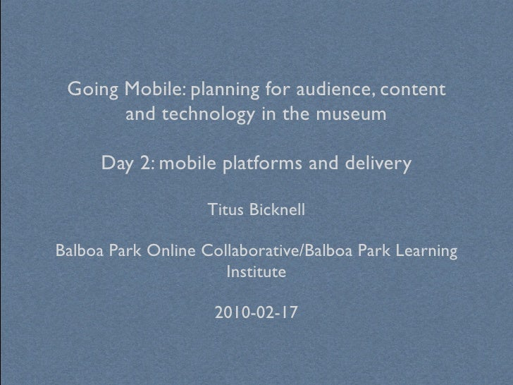 Going Mobile: planning for audience, content        and technology in the museum        Day 2: mobile platforms and delive...