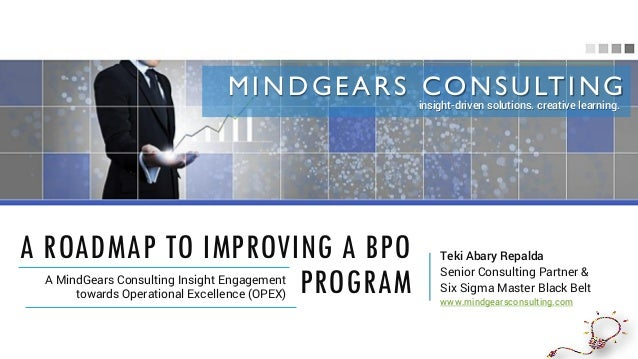 A ROADMAP TO IMPROVING A BPO PROGRAMA MindGears Consulting Insight Engagement towards Operational Excellence (OPEX) Teki A...