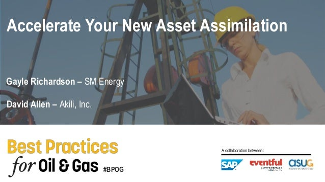 #BPOG A collaboration between: David Allen – Akili, Inc. Gayle Richardson – SM Energy Accelerate Your New Asset Assimilati...