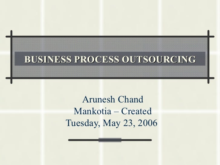 BUSINESS PROCESS OUTSOURCING         Arunesh Chand        Mankotia – Created      Tuesday, May 23, 2006