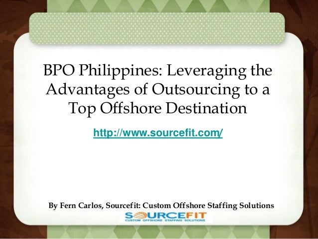 BPO Philippines: Leveraging the Advantages of Outsourcing to a Top Offshore Destination By Fern Carlos, Sourcefit: Custom ...