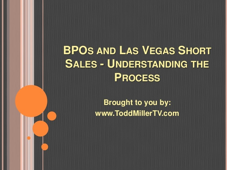 BPOS AND LAS VEGAS SHORTSALES - UNDERSTANDING THE         PROCESS      Brought to you by:     www.ToddMillerTV.com