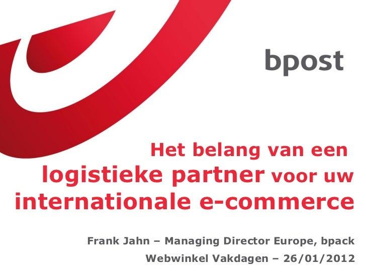 Het belang van een  logistieke partner  voor uw  internationale e-commerce Webwinkel Vakdagen – 26/01/2012 Frank Jahn – Ma...