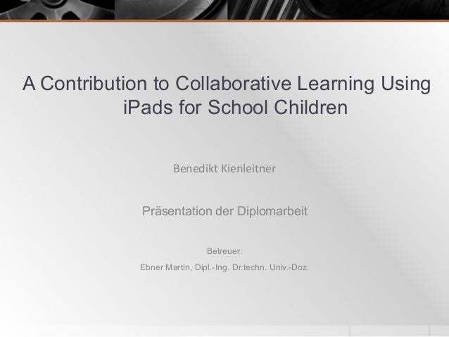 A Contribution to Collaborative Learning Using iPads for School Children Präsentation der Diplomarbeit Betreuer: Ebner Mar...